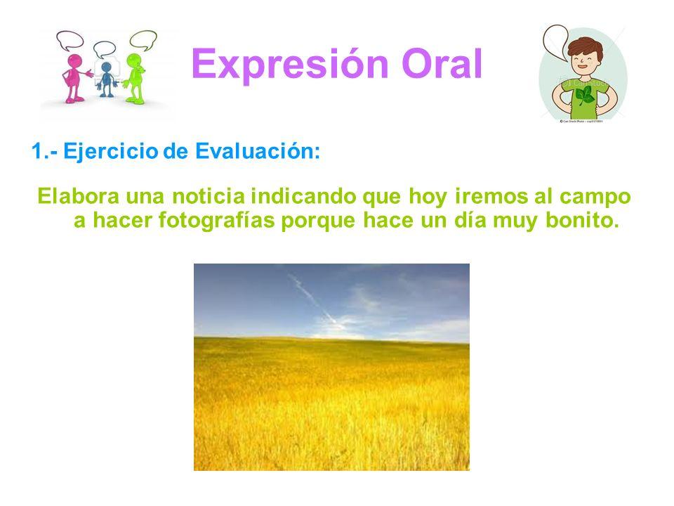 Expresión Oral 1.- Ejercicio de Evaluación: Elabora una noticia indicando que hoy iremos al campo a hacer fotografías porque hace un día muy bonito.