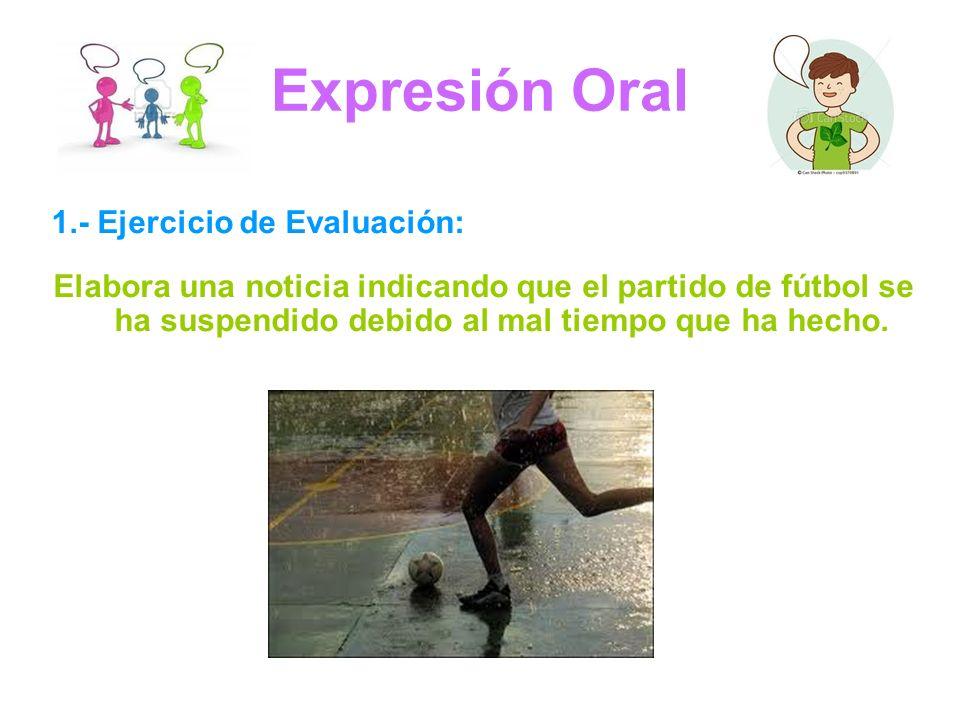 Expresión Oral 1.- Ejercicio de Evaluación: Elabora una noticia indicando que el partido de fútbol se ha suspendido debido al mal tiempo que ha hecho.