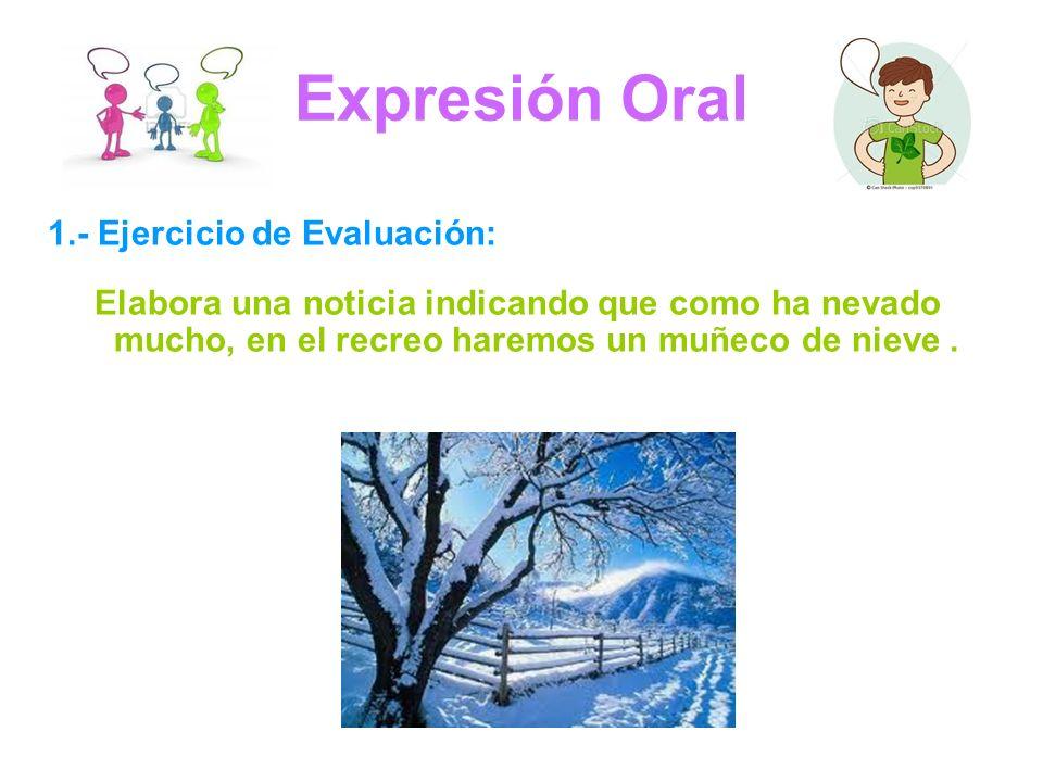 Expresión Oral 1.- Ejercicio de Evaluación: Elabora una noticia indicando que como ha nevado mucho, en el recreo haremos un muñeco de nieve.