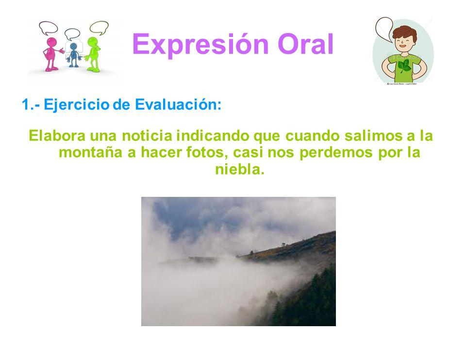 Expresión Oral 1.- Ejercicio de Evaluación: Elabora una noticia indicando que cuando salimos a la montaña a hacer fotos, casi nos perdemos por la niebla.