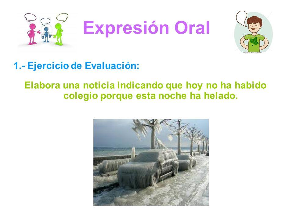 Expresión Oral 1.- Ejercicio de Evaluación: Elabora una noticia indicando que hoy no ha habido colegio porque esta noche ha helado.