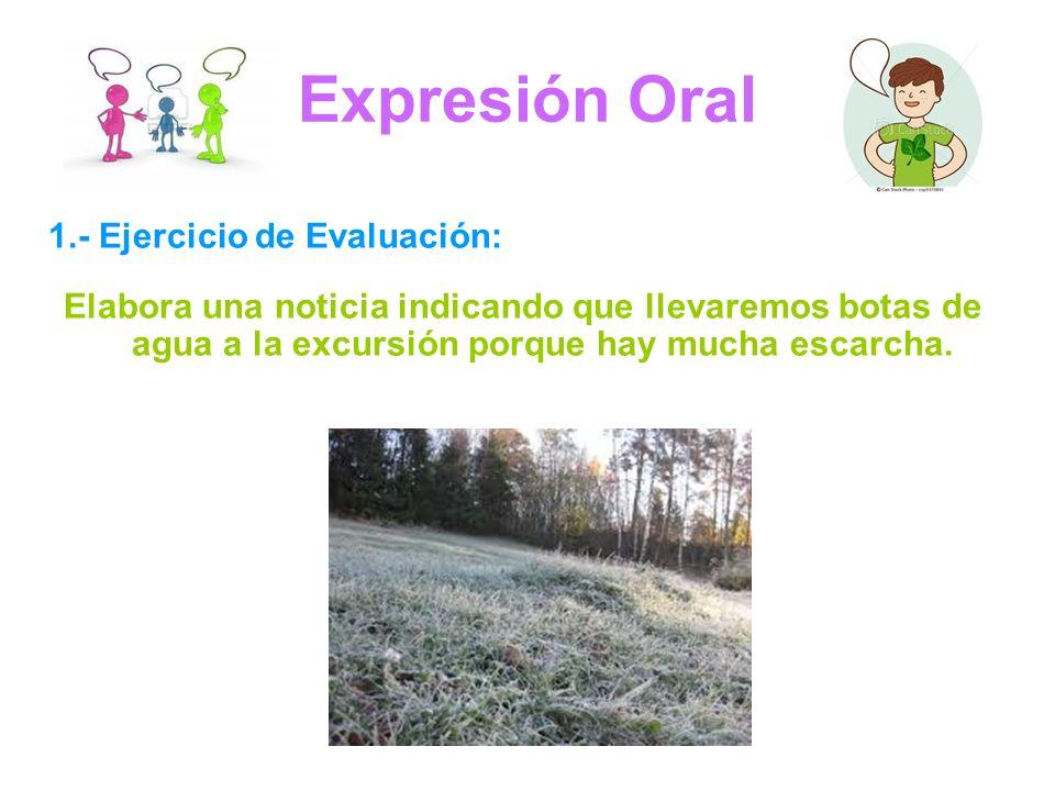 Expresión Oral 1.- Ejercicio de Evaluación: Elabora una noticia indicando que llevaremos botas de agua a la excursión porque hay mucha escarcha.