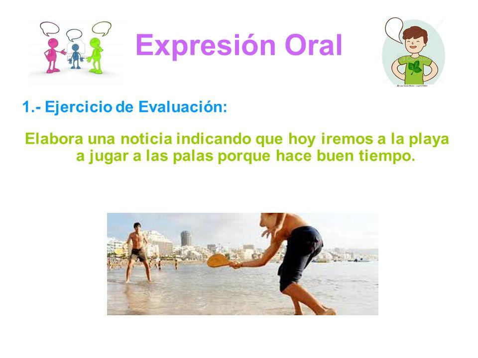 Expresión Oral 1.- Ejercicio de Evaluación: Elabora una noticia indicando que hoy iremos a la playa a jugar a las palas porque hace buen tiempo.