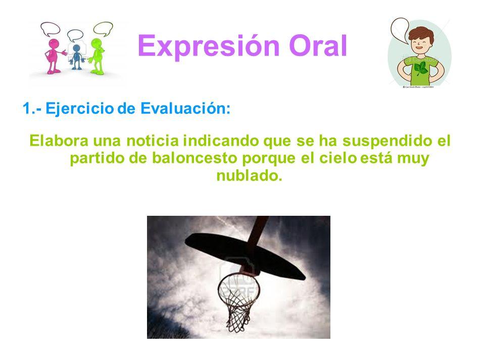 Expresión Oral 1.- Ejercicio de Evaluación: Elabora una noticia indicando que se ha suspendido el partido de baloncesto porque el cielo está muy nublado.