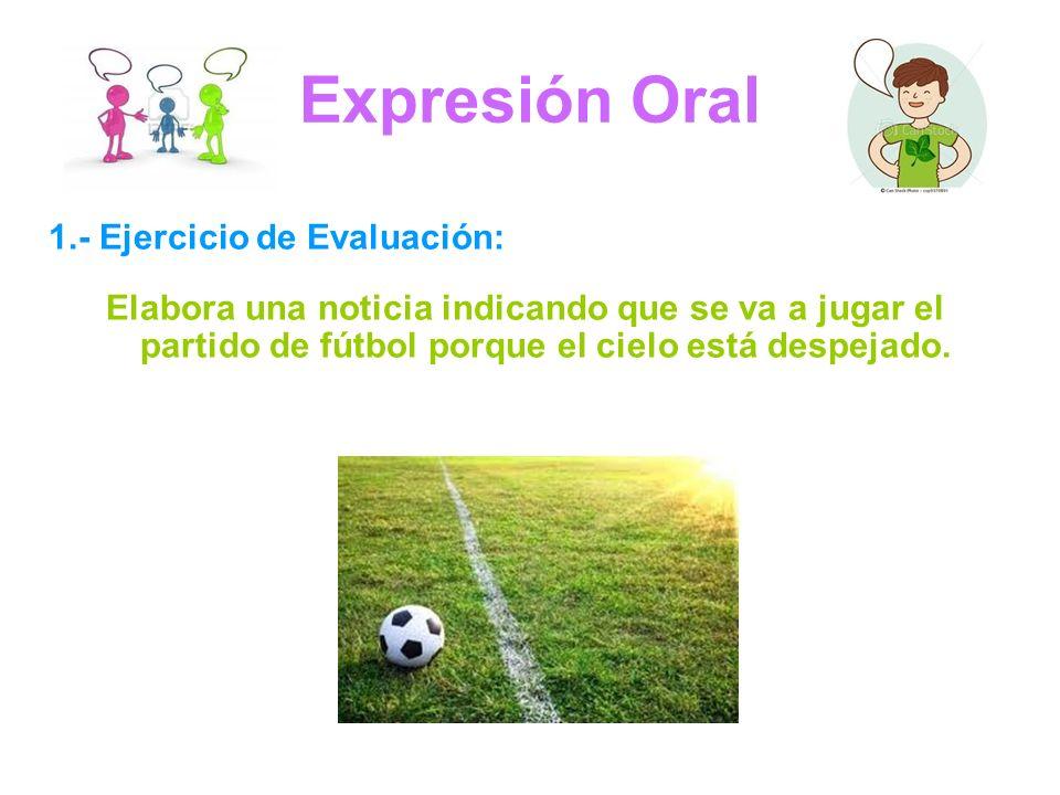 Expresión Oral 1.- Ejercicio de Evaluación: Elabora una noticia indicando que se va a jugar el partido de fútbol porque el cielo está despejado.