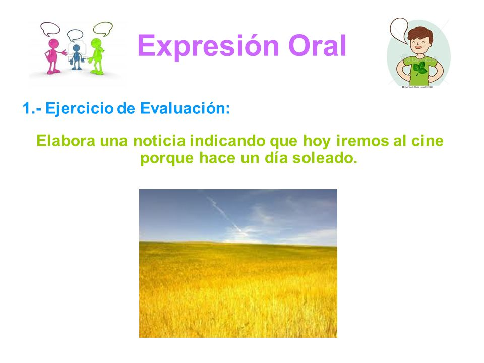 Expresión Oral 1.- Ejercicio de Evaluación: Elabora una noticia indicando que hoy iremos al cine porque hace un día soleado.