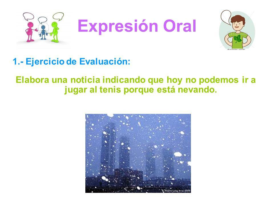 Expresión Oral 1.- Ejercicio de Evaluación: Elabora una noticia indicando que hoy no podemos ir a jugar al tenis porque está nevando.