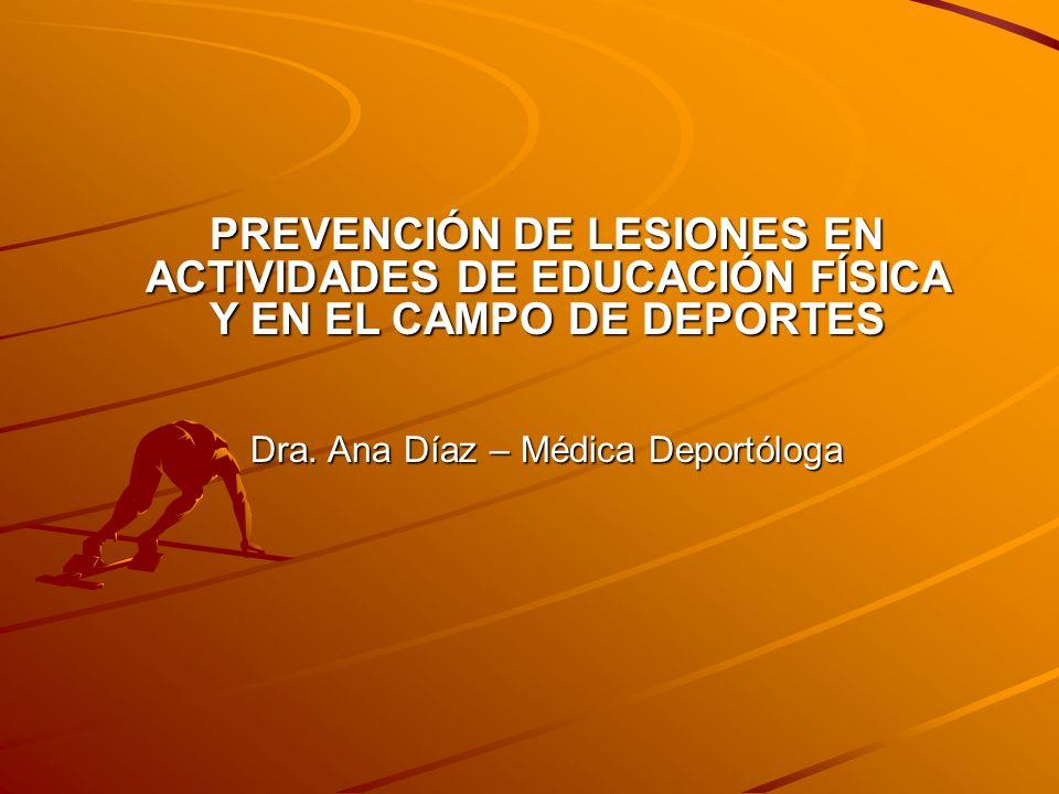 PREVENCIÓN DE LESIONES EN ACTIVIDADES DE EDUCACIÓN FÍSICA Y EN EL CAMPO DE DEPORTES Dra. Ana Díaz – Médica Deportóloga