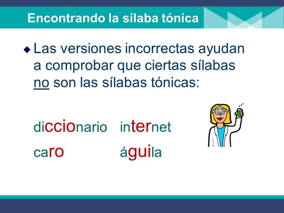 Encontrando la sílaba tónica Las versiones incorrectas ayudan a comprobar que ciertas sílabas no son las sílabas tónicas: di ccio nario in ter net ca ro á gui la