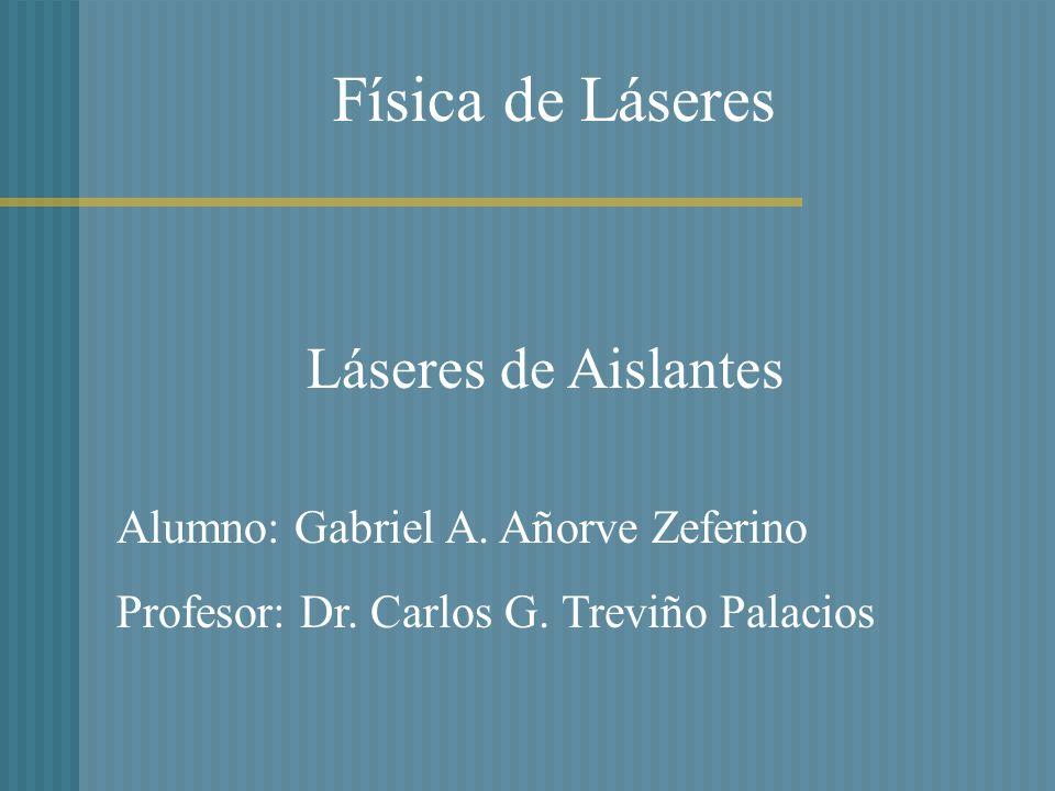 Física de Láseres Láseres de Aislantes Alumno: Gabriel A. Añorve Zeferino Profesor: Dr. Carlos G. Treviño Palacios