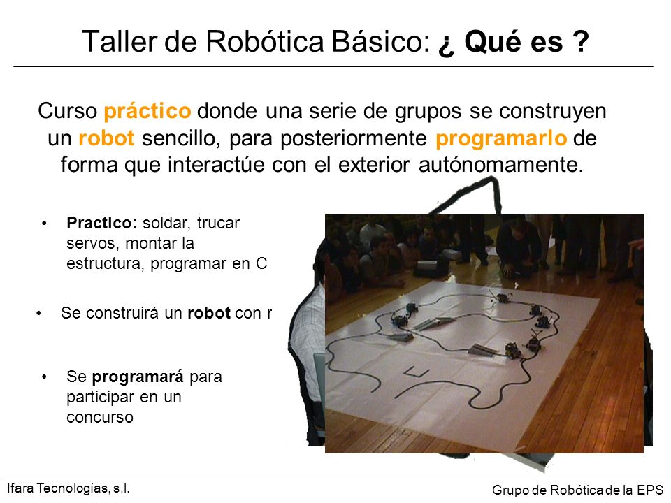 Taller de Robótica Básico: ¿ Qué es ? Curso práctico donde una serie de grupos se construyen un robot sencillo, para posteriormente programarlo de for