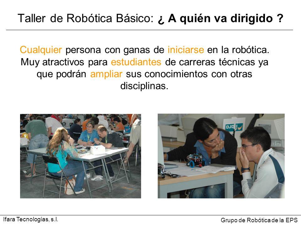Taller de Robótica Básico: ¿ A quién va dirigido ? Cualquier persona con ganas de iniciarse en la robótica. Muy atractivos para estudiantes de carrera