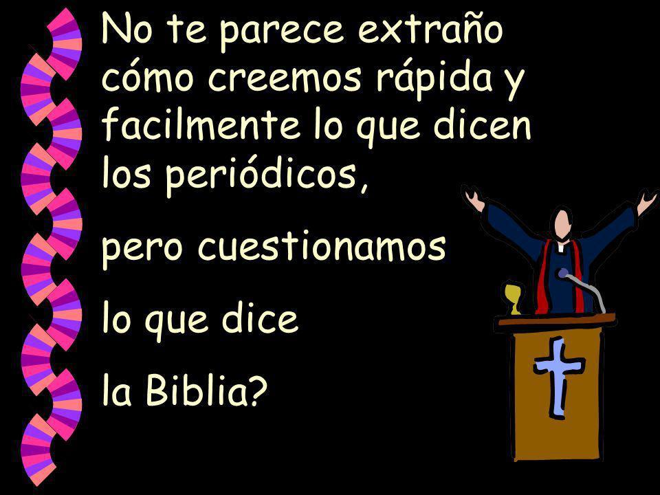 No te parece extraño cómo creemos rápida y facilmente lo que dicen los periódicos, pero cuestionamos lo que dice la Biblia?