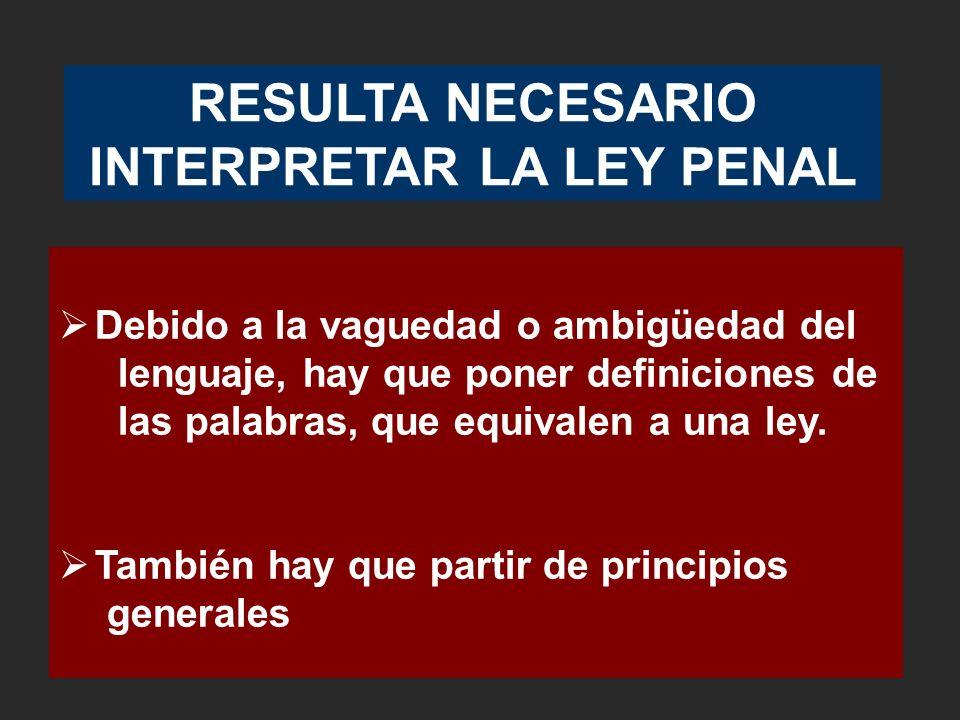 RESULTA NECESARIO INTERPRETAR LA LEY PENAL Debido a la vaguedad o ambigüedad del lenguaje, hay que poner definiciones de las palabras, que equivalen a una ley.