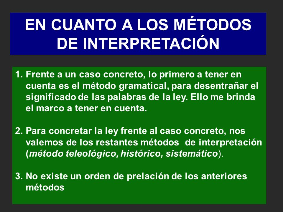 EN CUANTO A LOS MÉTODOS DE INTERPRETACIÓN 1.Frente a un caso concreto, lo primero a tener en cuenta es el método gramatical, para desentrañar el significado de las palabras de la ley.