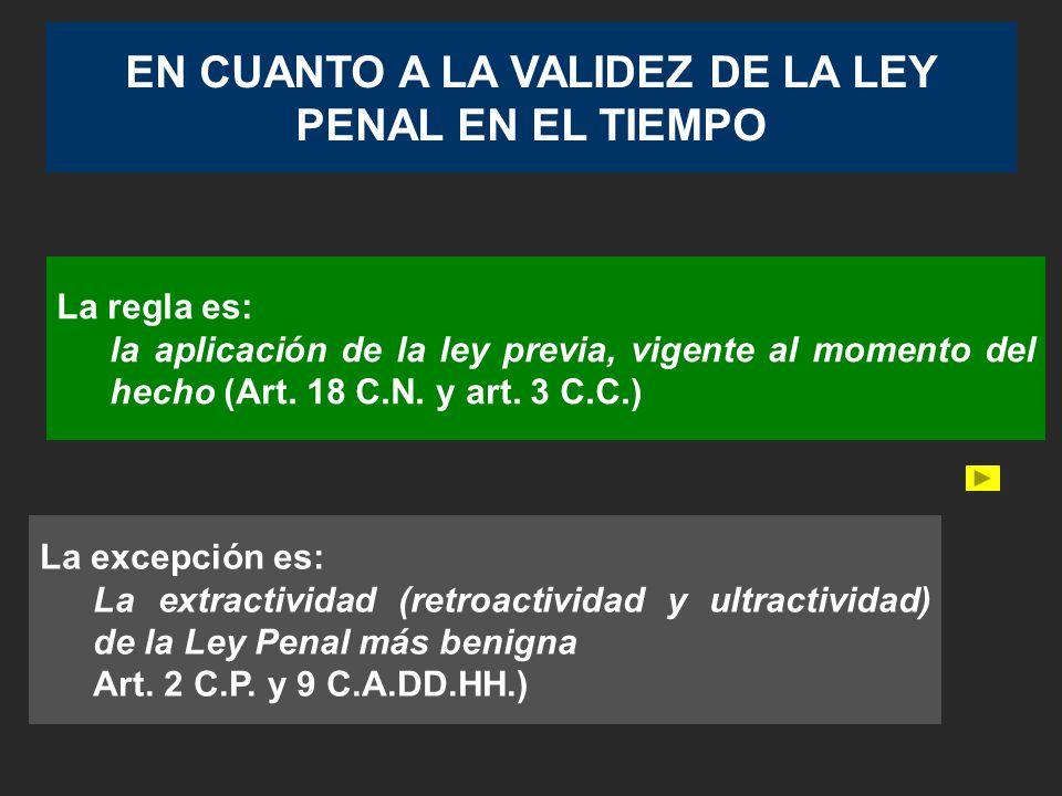 EN CUANTO A LA VALIDEZ DE LA LEY PENAL EN EL TIEMPO La regla es: la aplicación de la ley previa, vigente al momento del hecho (Art.