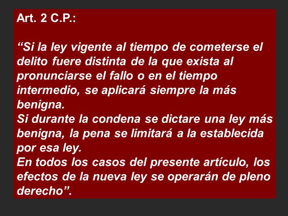Art. 2 C.P.: Si la ley vigente al tiempo de cometerse el delito fuere distinta de la que exista al pronunciarse el fallo o en el tiempo intermedio, se
