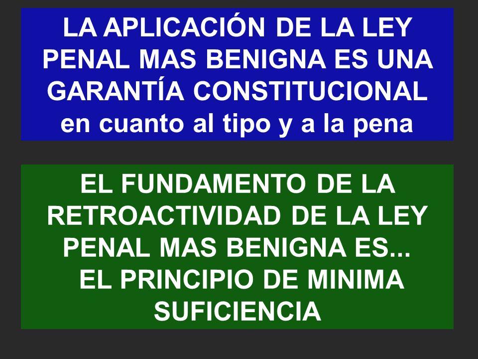 LA APLICACIÓN DE LA LEY PENAL MAS BENIGNA ES UNA GARANTÍA CONSTITUCIONAL en cuanto al tipo y a la pena EL FUNDAMENTO DE LA RETROACTIVIDAD DE LA LEY PENAL MAS BENIGNA ES...