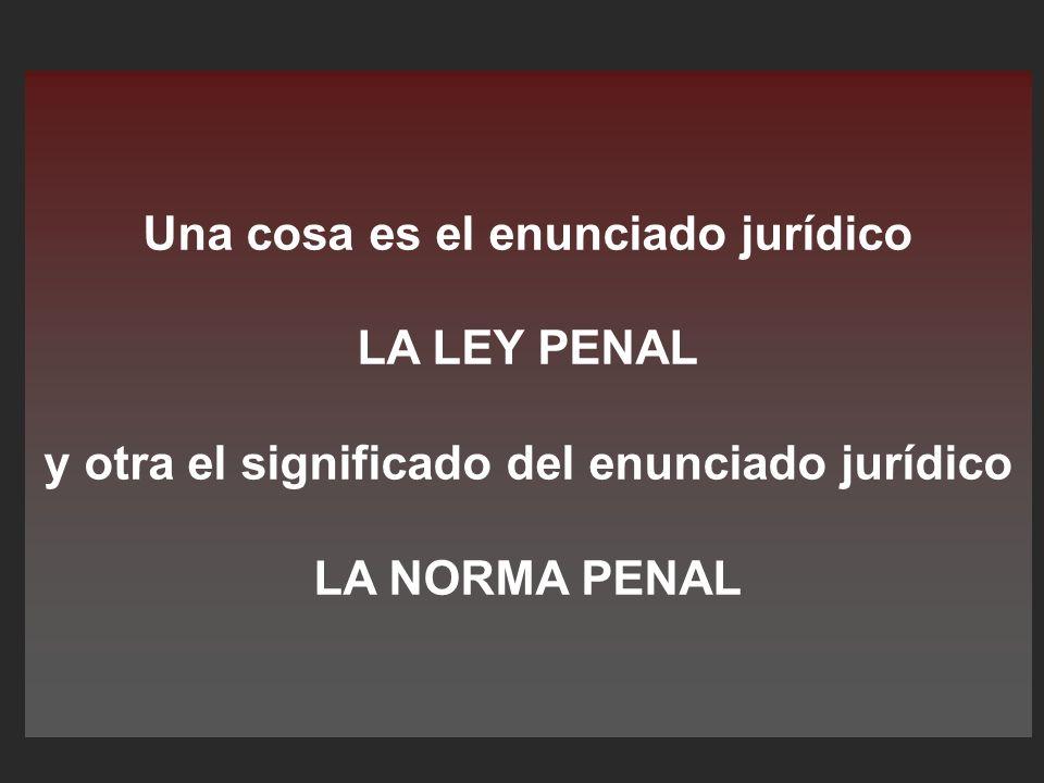 Una cosa es el enunciado jurídico LA LEY PENAL y otra el significado del enunciado jurídico LA NORMA PENAL