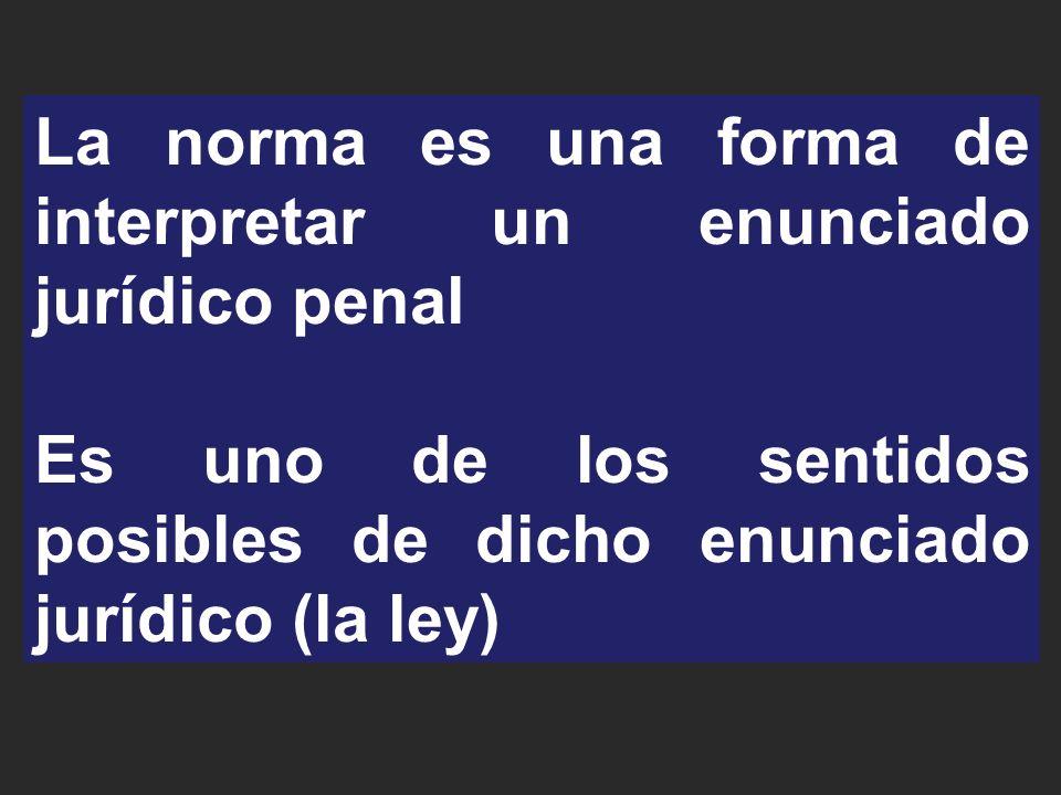 La norma es una forma de interpretar un enunciado jurídico penal Es uno de los sentidos posibles de dicho enunciado jurídico (la ley)