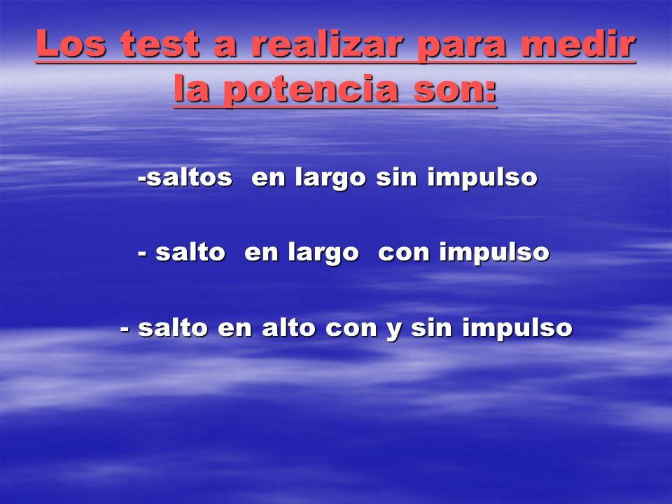 Los test a realizar para medir la potencia son: -saltos en largo sin impulso - salto en largo con impulso - salto en alto con y sin impulso