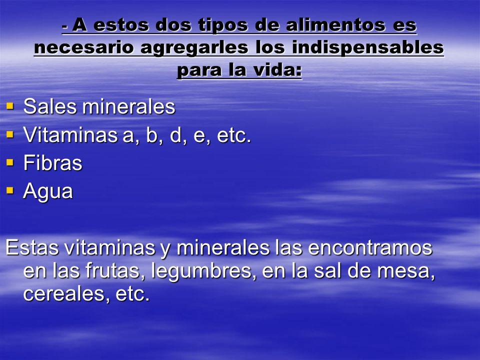 - A estos dos tipos de alimentos es necesario agregarles los indispensables para la vida: Sales minerales Sales minerales Vitaminas a, b, d, e, etc. V