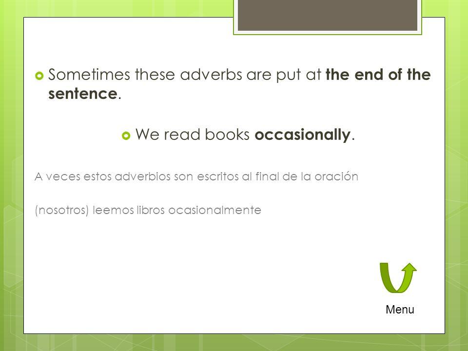 Sometimes these adverbs are put at the end of the sentence. We read books occasionally. A veces estos adverbios son escritos al final de la oración (n