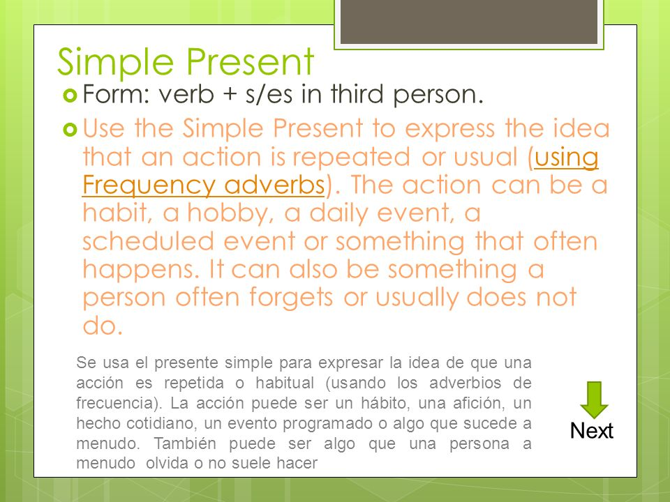 Simple Present Form: verb + s/es in third person. Use the Simple Present to express the idea that an action is repeated or usual (using Frequency adve