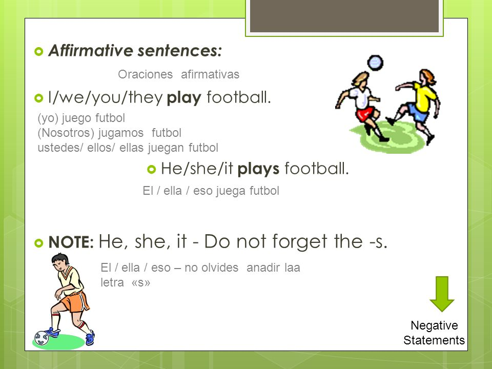 Affirmative sentences: I/we/you/they play football. He/she/it plays football. NOTE: He, she, it - Do not forget the -s. Negative Statements Oraciones