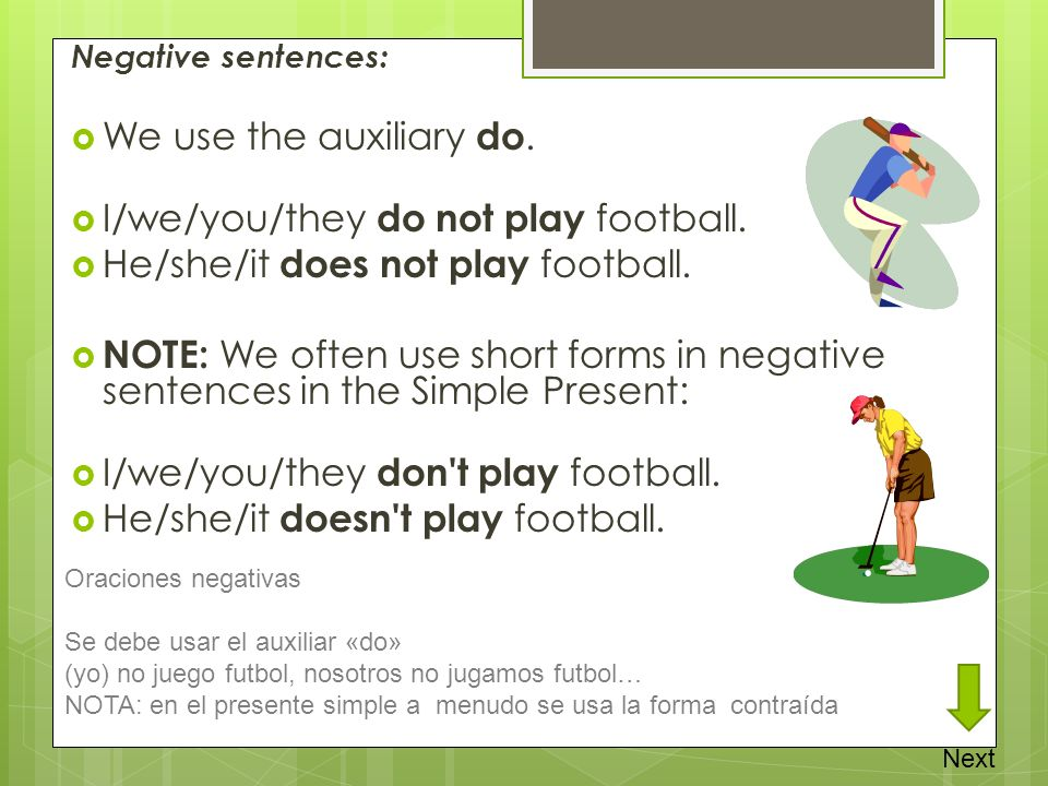 Negative sentences: We use the auxiliary do. I/we/you/they do not play football. He/she/it does not play football. NOTE: We often use short forms in n