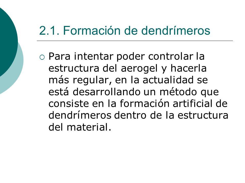 2.1. Formación de dendrímeros Para intentar poder controlar la estructura del aerogel y hacerla más regular, en la actualidad se está desarrollando un