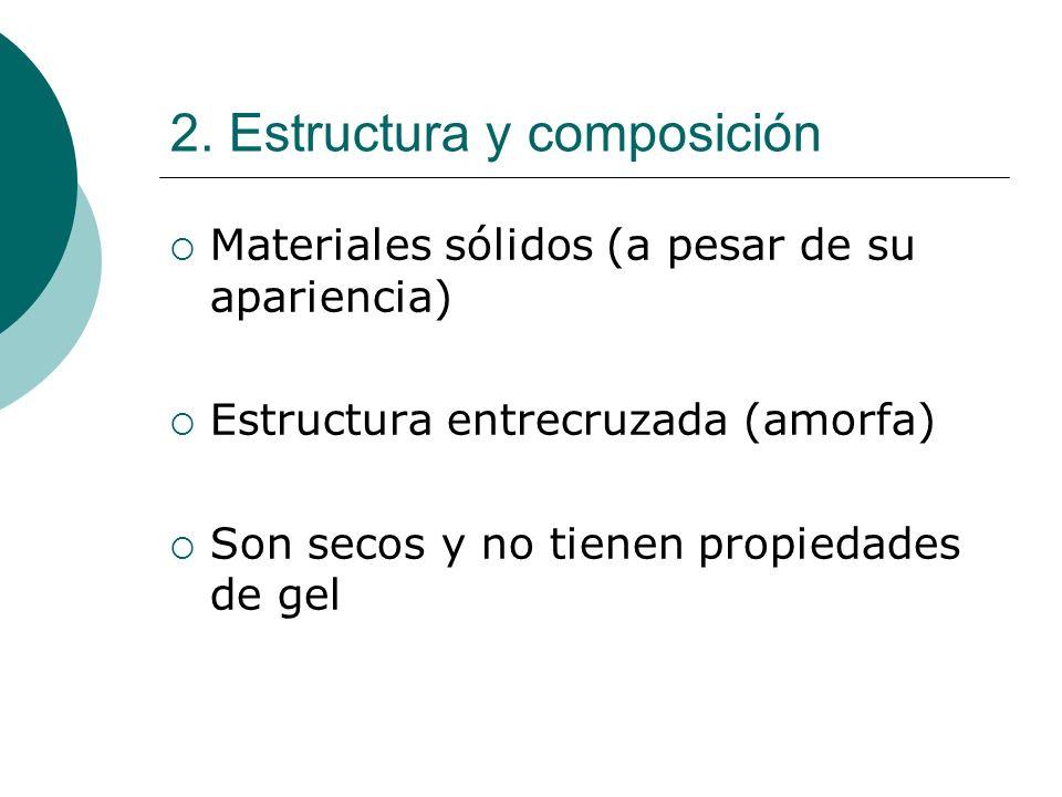 2. Estructura y composición Materiales sólidos (a pesar de su apariencia) Estructura entrecruzada (amorfa) Son secos y no tienen propiedades de gel