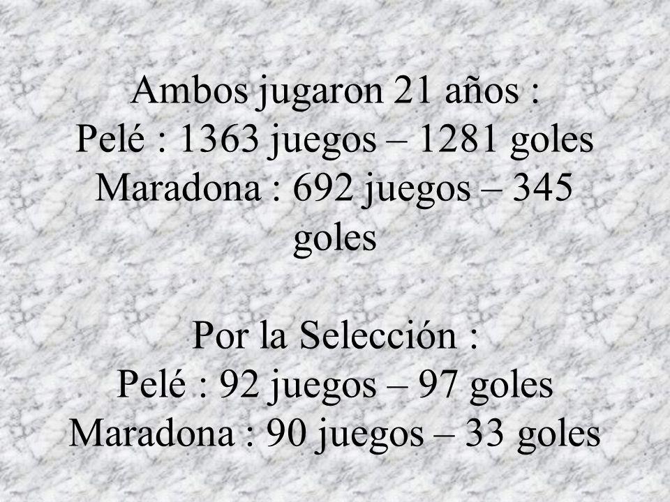 Ambos jugaron 21 años : Pelé : 1363 juegos – 1281 goles Maradona : 692 juegos – 345 goles Por la Selección : Pelé : 92 juegos – 97 goles Maradona : 90