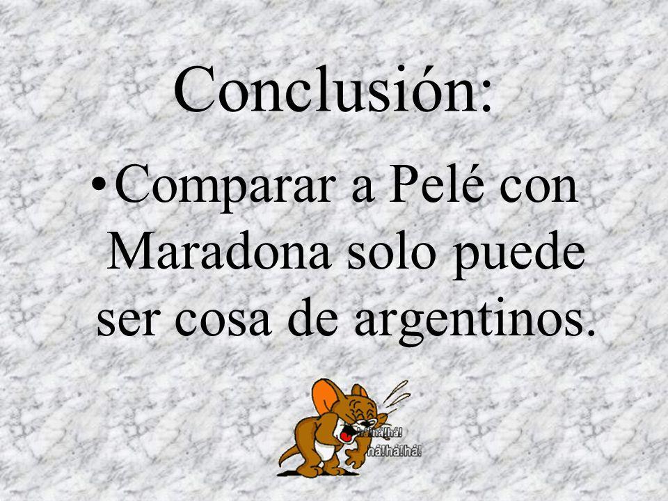 Conclusión: Comparar a Pelé con Maradona solo puede ser cosa de argentinos.