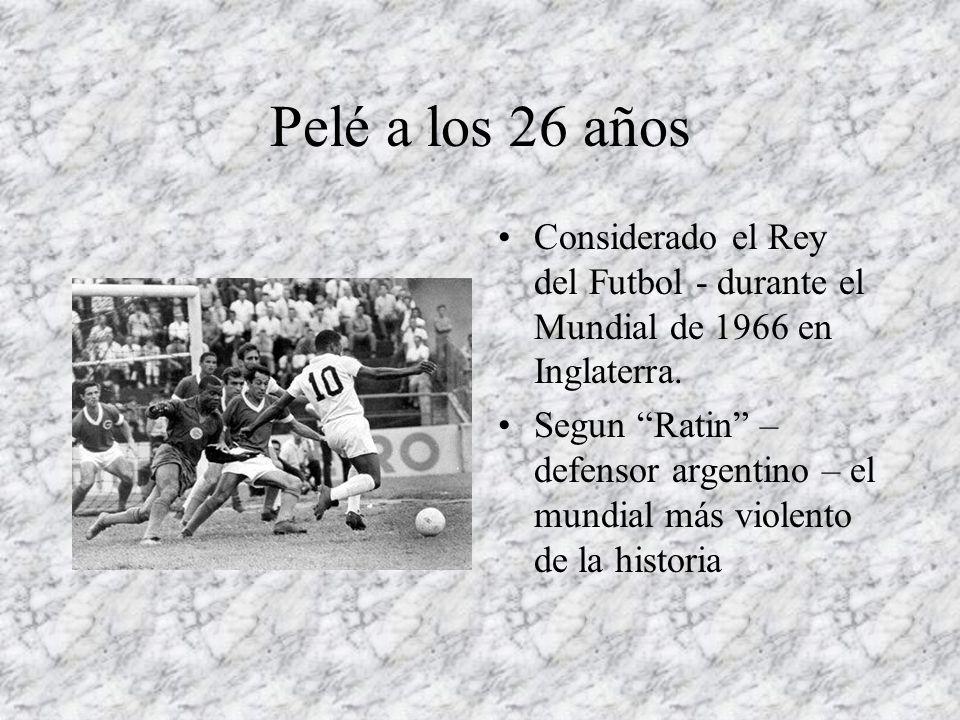 Pelé a los 26 años Considerado el Rey del Futbol - durante el Mundial de 1966 en Inglaterra. Segun Ratin – defensor argentino – el mundial más violent