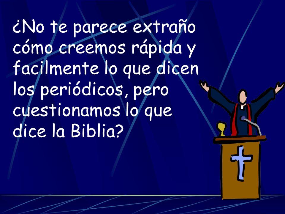 ¿No te parece extraño cómo creemos rápida y facilmente lo que dicen los periódicos, pero cuestionamos lo que dice la Biblia?