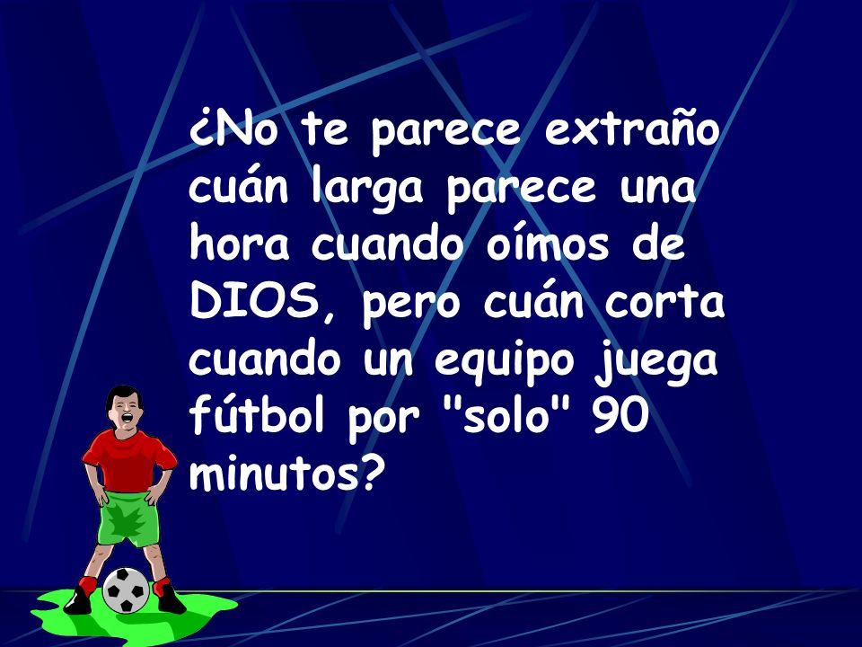 ¿No te parece extraño cuán larga parece una hora cuando oímos de DIOS, pero cuán corta cuando un equipo juega fútbol por solo 90 minutos?