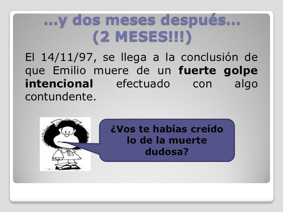 …y dos meses después… (2 MESES!!!) El 14/11/97, se llega a la conclusión de que Emilio muere de un fuerte golpe intencional efectuado con algo contund