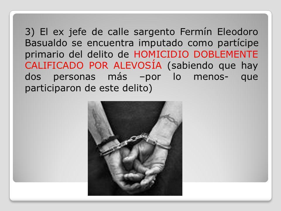 3) El ex jefe de calle sargento Fermín Eleodoro Basualdo se encuentra imputado como partícipe primario del delito de HOMICIDIO DOBLEMENTE CALIFICADO P