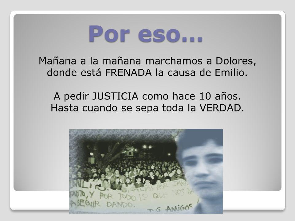 Por eso… Mañana a la mañana marchamos a Dolores, donde está FRENADA la causa de Emilio. A pedir JUSTICIA como hace 10 años. Hasta cuando se sepa toda