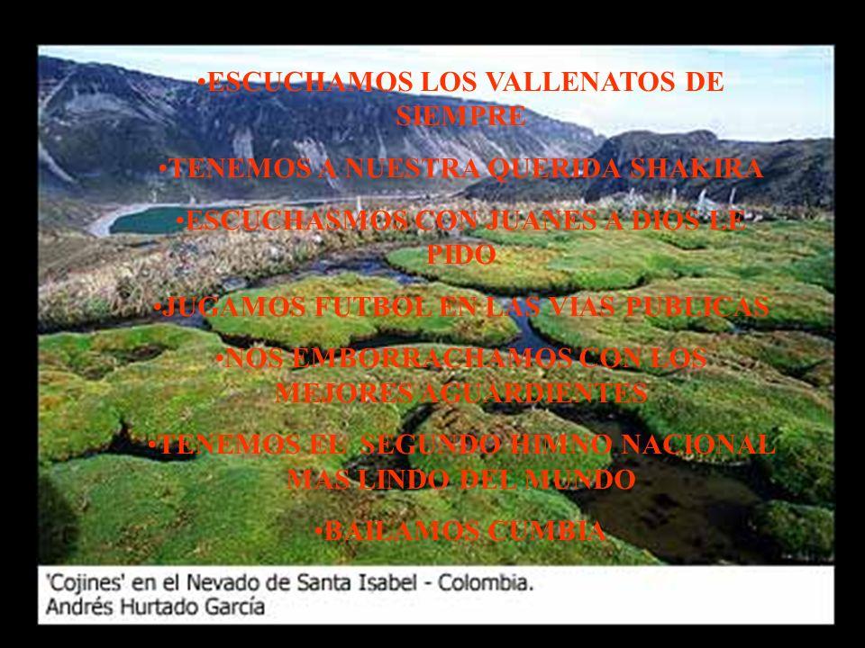 ESCUCHAMOS LOS VALLENATOS DE SIEMPRE TENEMOS A NUESTRA QUERIDA SHAKIRA ESCUCHASMOS CON JUANES A DIOS LE PIDO JUGAMOS FUTBOL EN LAS VIAS PUBLICAS NOS EMBORRACHAMOS CON LOS MEJORES AGUARDIENTES TENEMOS EL SEGUNDO HIMNO NACIONAL MAS LINDO DEL MUNDO BAILAMOS CUMBIA
