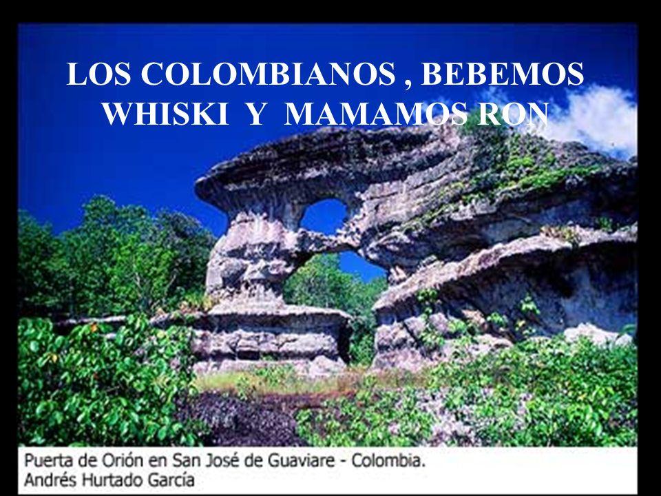 LOS COLOMBIANOS, BEBEMOS WHISKI Y MAMAMOS RON