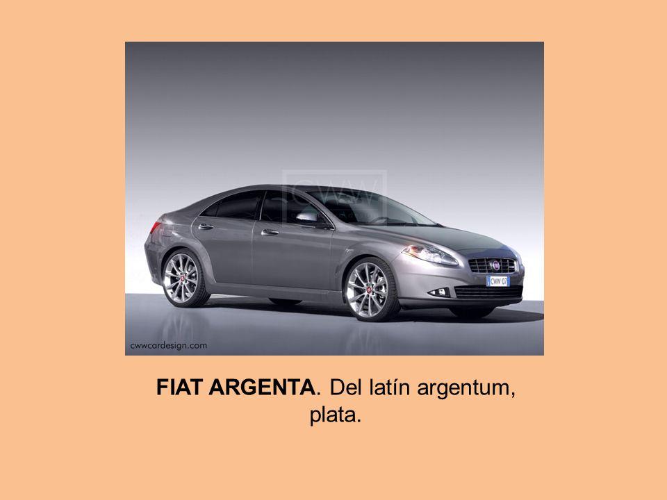 FIAT ARGENTA. Del latín argentum, plata.