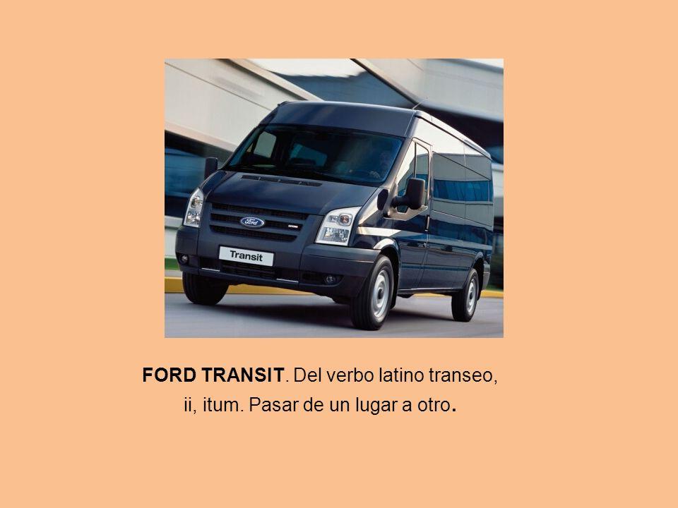 FORD TRANSIT. Del verbo latino transeo, ii, itum. Pasar de un lugar a otro.