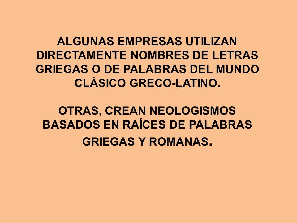 ALGUNAS EMPRESAS UTILIZAN DIRECTAMENTE NOMBRES DE LETRAS GRIEGAS O DE PALABRAS DEL MUNDO CLÁSICO GRECO-LATINO. OTRAS, CREAN NEOLOGISMOS BASADOS EN RAÍ