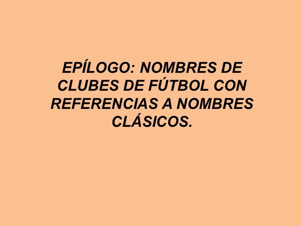 EPÍLOGO: NOMBRES DE CLUBES DE FÚTBOL CON REFERENCIAS A NOMBRES CLÁSICOS.