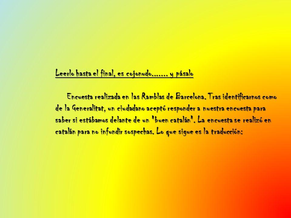 Leerlo hasta el final, es cojonudo....... y pásalo Encuesta realizada en las Ramblas de Barcelona. Tras identificarnos como de la Generalitat, un ciud