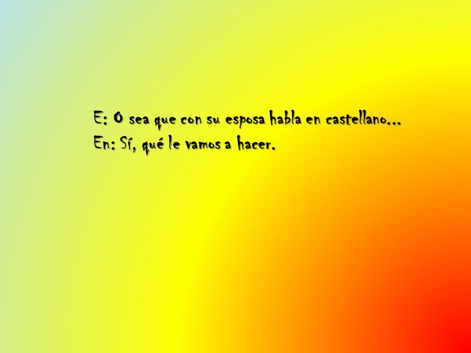 E: O sea que con su esposa habla en castellano... En: Sí, qué le vamos a hacer.