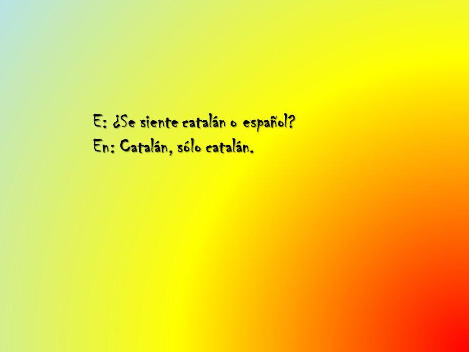 E: ¿Se siente catalán o español? En: Catalán, sólo catalán.