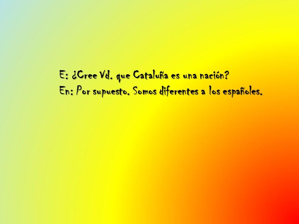 E: ¿Cree Vd. que Cataluña es una nación? En: Por supuesto. Somos diferentes a los españoles.
